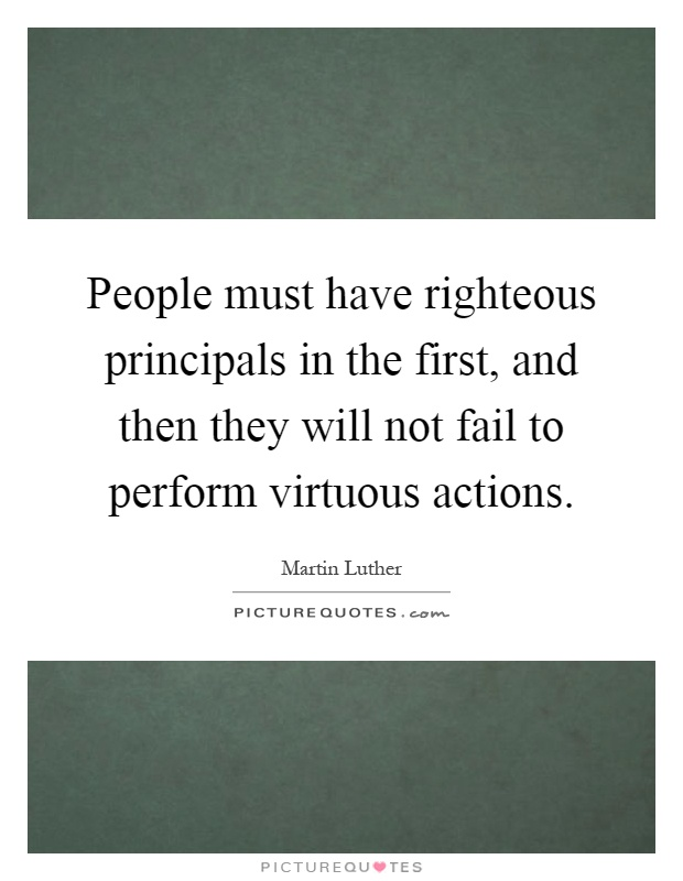 People must have righteous principals in the first, and then they will not fail to perform virtuous actions Picture Quote #1