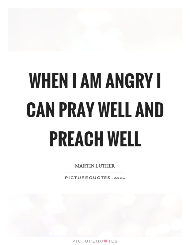 When I am angry I can pray well and preach well Picture Quote #1