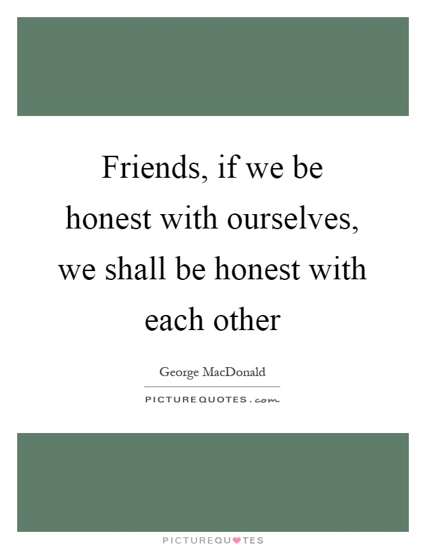 Friends, if we be honest with ourselves, we shall be honest with each other Picture Quote #1