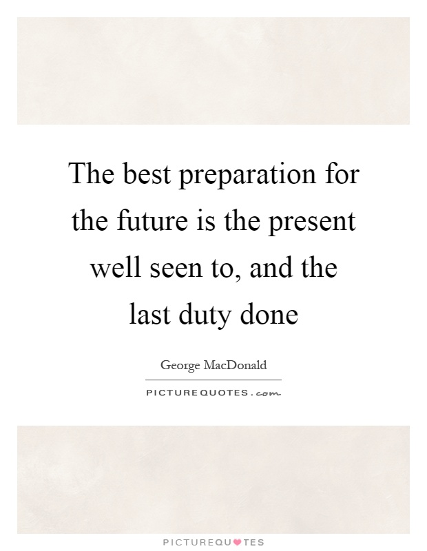 The best preparation for the future is the present well seen to, and the last duty done Picture Quote #1