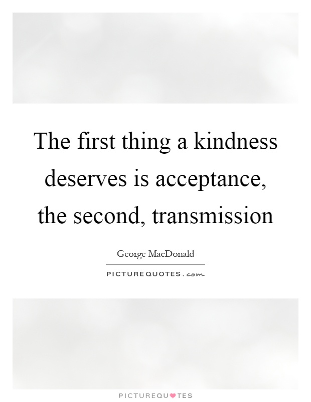 The first thing a kindness deserves is acceptance, the second, transmission Picture Quote #1