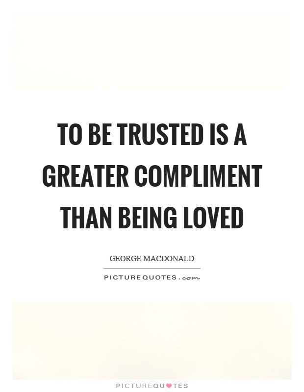 To be trusted is a greater compliment than being loved Picture Quote #1