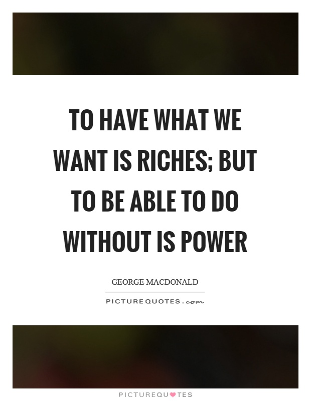 To have what we want is riches; but to be able to do without is power Picture Quote #1