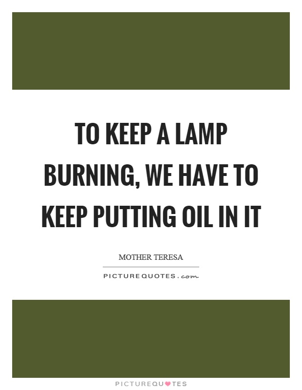 To keep a lamp burning, we have to keep putting oil in it Picture Quote #1