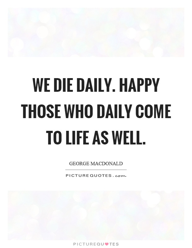 We die daily. Happy those who daily come to life as well Picture Quote #1
