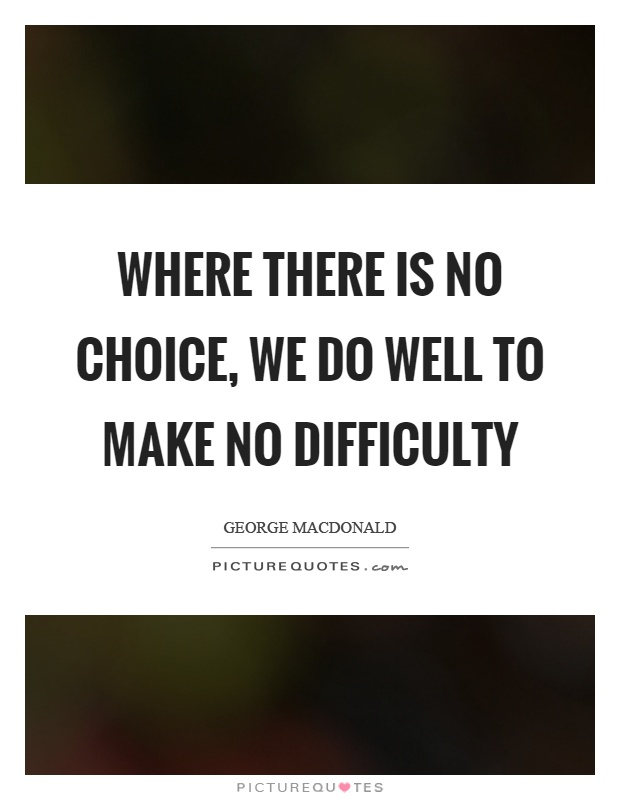 Where there is no choice, we do well to make no difficulty Picture Quote #1