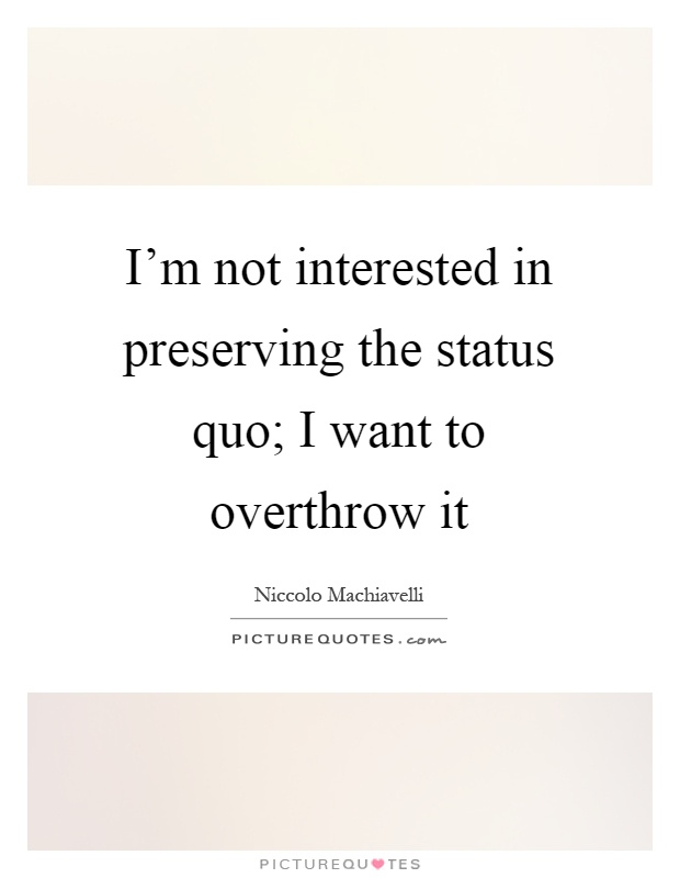 I'm not interested in preserving the status quo; I want to overthrow it Picture Quote #1