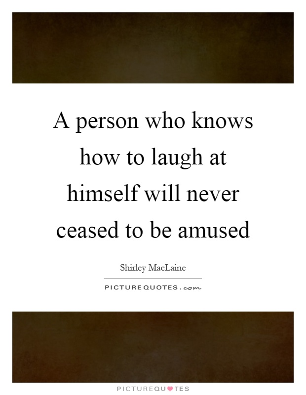 A person who knows how to laugh at himself will never ceased to be amused Picture Quote #1
