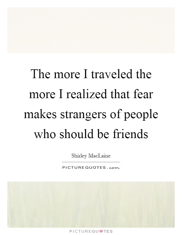 The more I traveled the more I realized that fear makes strangers of people who should be friends Picture Quote #1