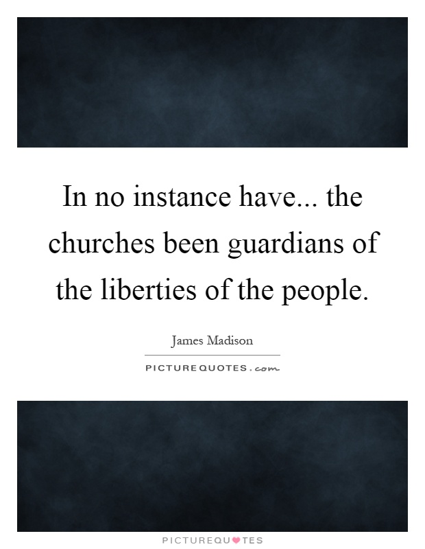 In no instance have... the churches been guardians of the liberties of the people Picture Quote #1