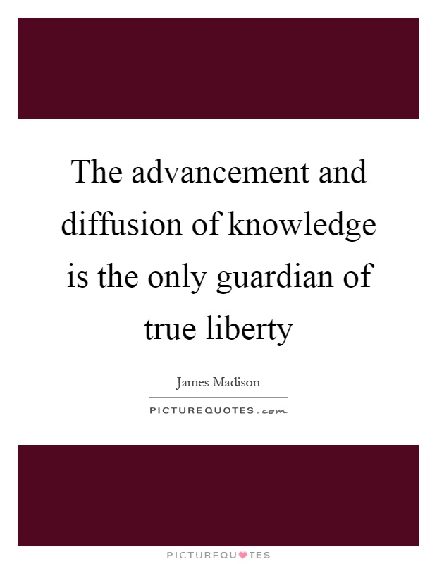 The advancement and diffusion of knowledge is the only guardian of true liberty Picture Quote #1