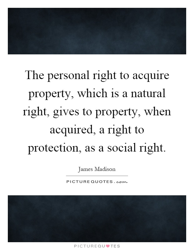 The personal right to acquire property, which is a natural right, gives to property, when acquired, a right to protection, as a social right Picture Quote #1