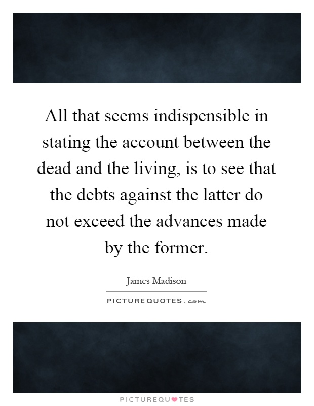All that seems indispensible in stating the account between the dead and the living, is to see that the debts against the latter do not exceed the advances made by the former Picture Quote #1