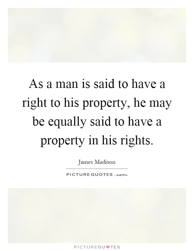 As a man is said to have a right to his property, he may be equally said to have a property in his rights Picture Quote #1