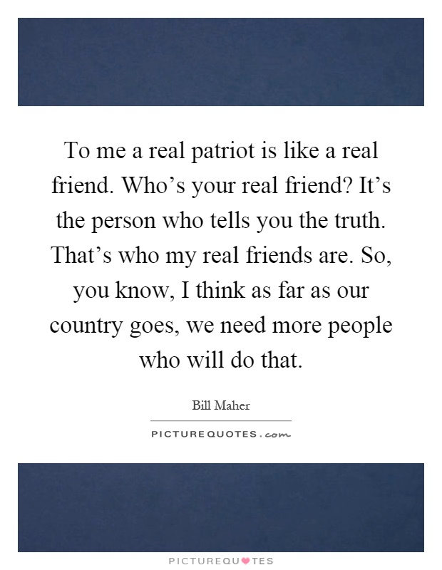 To me a real patriot is like a real friend. Who's your real friend? It's the person who tells you the truth. That's who my real friends are. So, you know, I think as far as our country goes, we need more people who will do that Picture Quote #1