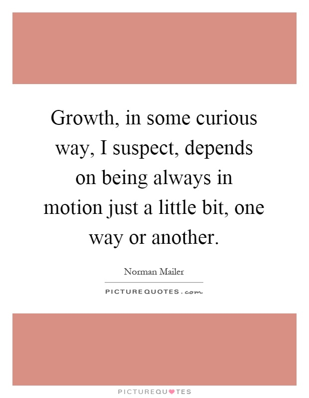 Growth, in some curious way, I suspect, depends on being always in motion just a little bit, one way or another Picture Quote #1