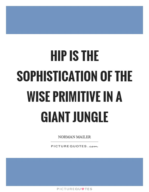 Hip is the sophistication of the wise primitive in a giant jungle Picture Quote #1
