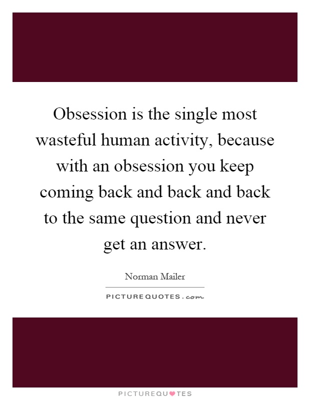 Obsession is the single most wasteful human activity, because with an obsession you keep coming back and back and back to the same question and never get an answer Picture Quote #1
