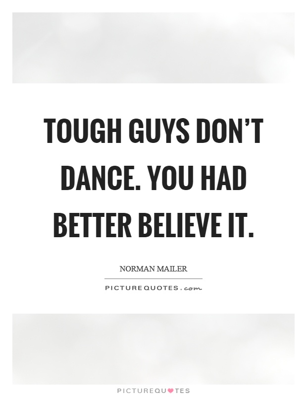 Tough guys don't dance. You had better believe it Picture Quote #1