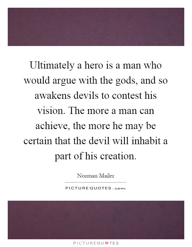 Ultimately a hero is a man who would argue with the gods, and so awakens devils to contest his vision. The more a man can achieve, the more he may be certain that the devil will inhabit a part of his creation Picture Quote #1