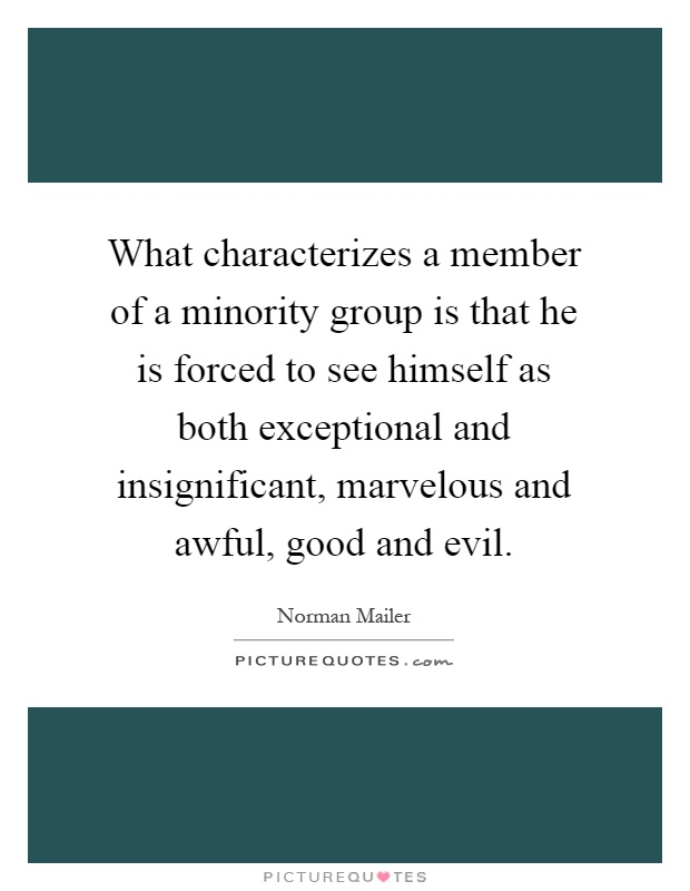 What characterizes a member of a minority group is that he is forced to see himself as both exceptional and insignificant, marvelous and awful, good and evil Picture Quote #1