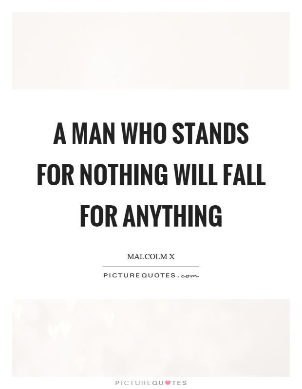 A man who stands for nothing will fall for anything Picture Quote #1