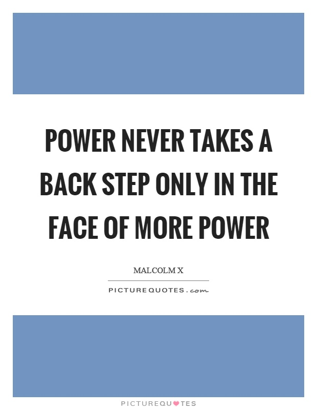 Power never takes a back step only in the face of more power Picture Quote #1