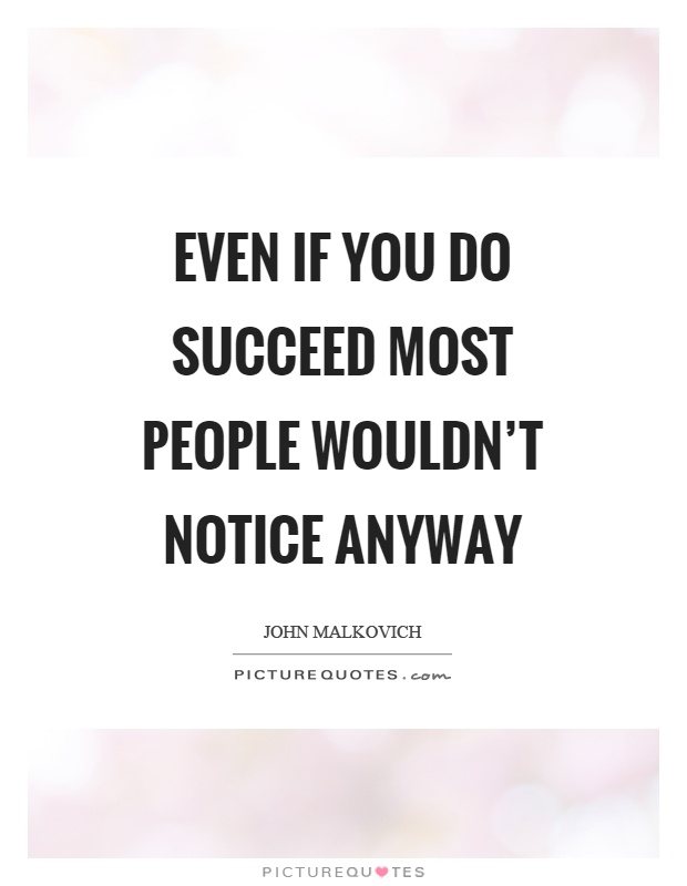 Even if you do succeed most people wouldn't notice anyway Picture Quote #1