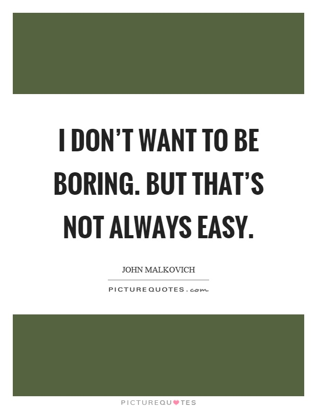 I don't want to be boring. But that's not always easy Picture Quote #1