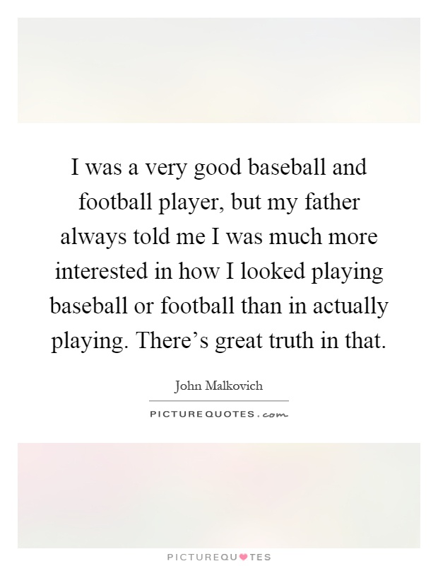 I was a very good baseball and football player, but my father always told me I was much more interested in how I looked playing baseball or football than in actually playing. There's great truth in that Picture Quote #1