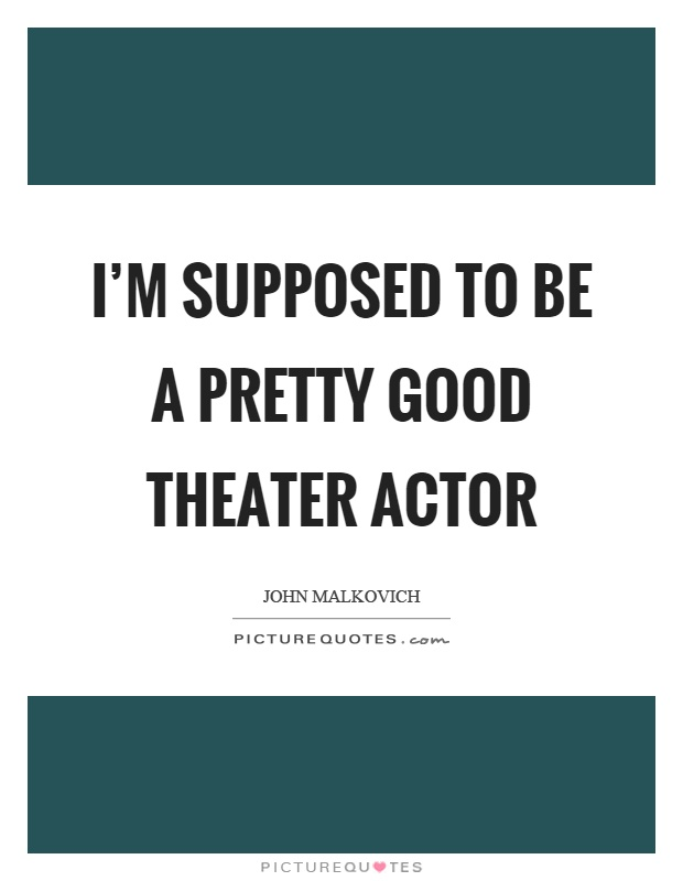 I'm supposed to be a pretty good theater actor Picture Quote #1