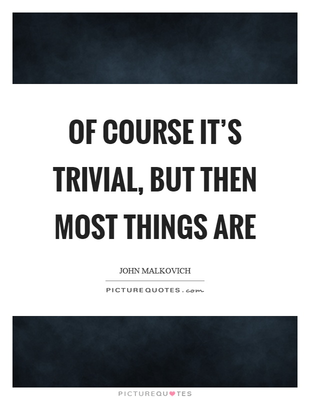 Of course it's trivial, but then most things are Picture Quote #1