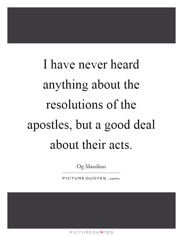 I have never heard anything about the resolutions of the apostles, but a good deal about their acts Picture Quote #1