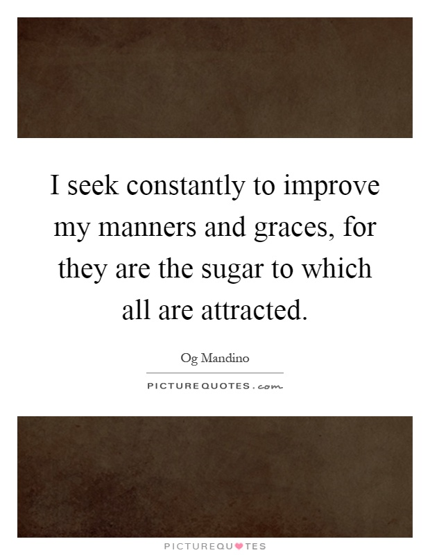 I seek constantly to improve my manners and graces, for they are the sugar to which all are attracted Picture Quote #1