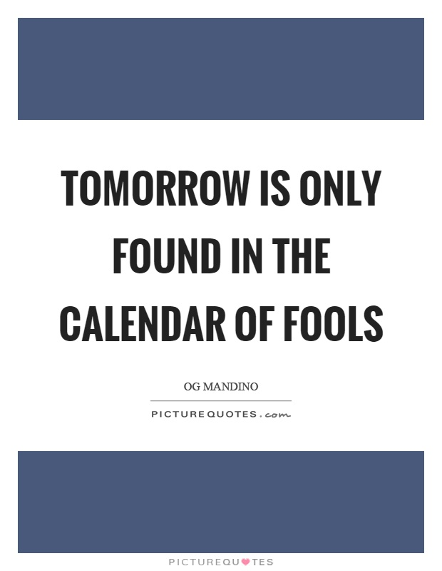 Tomorrow is only found in the calendar of fools Picture Quote #1