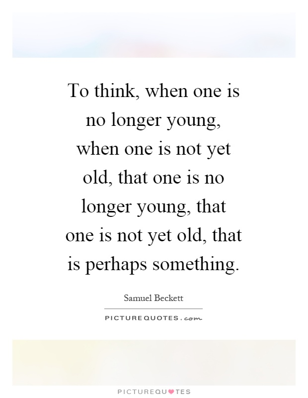 To think, when one is no longer young, when one is not yet old, that one is no longer young, that one is not yet old, that is perhaps something Picture Quote #1