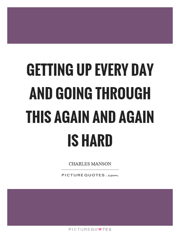 Getting up every day and going through this again and again is hard Picture Quote #1