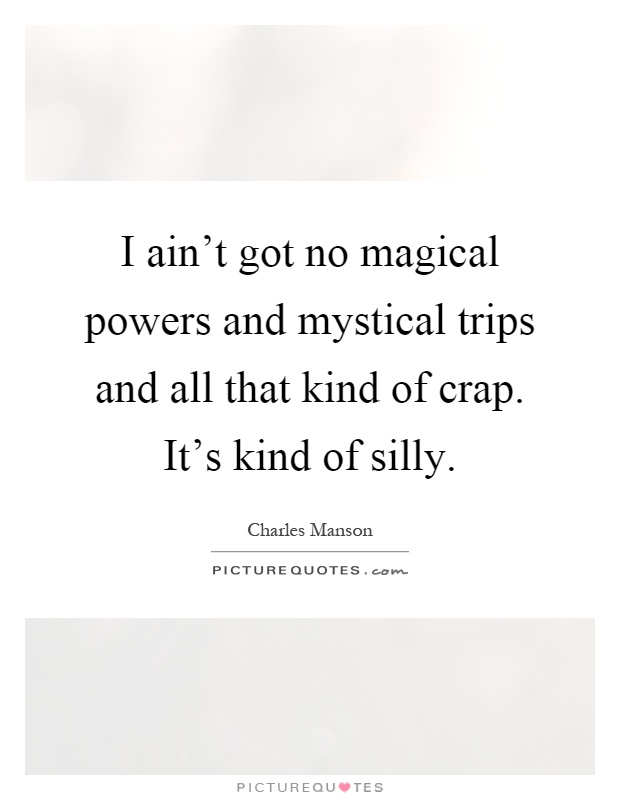 I ain't got no magical powers and mystical trips and all that kind of crap. It's kind of silly Picture Quote #1