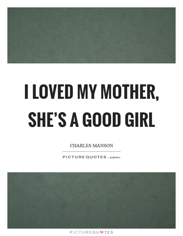 I loved my mother, she's a good girl Picture Quote #1