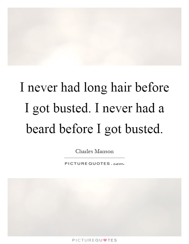 I never had long hair before I got busted. I never had a beard before I got busted Picture Quote #1