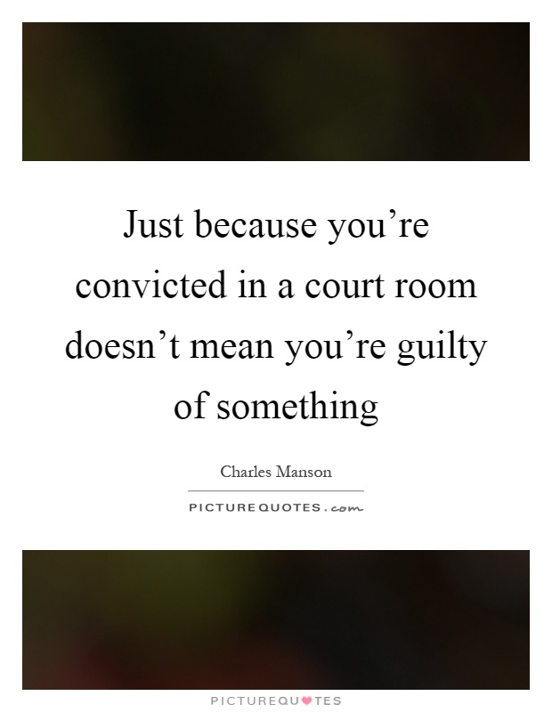 Just because you're convicted in a court room doesn't mean you're guilty of something Picture Quote #1