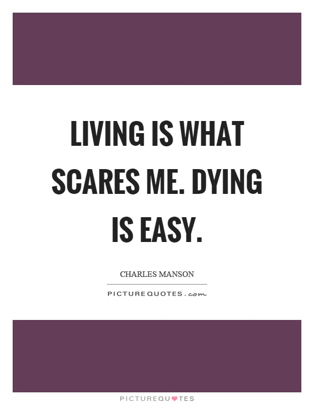 Living is what scares me. Dying is easy Picture Quote #1