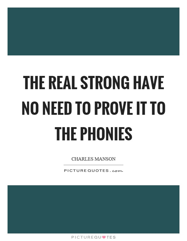 The real strong have no need to prove it to the phonies Picture Quote #1