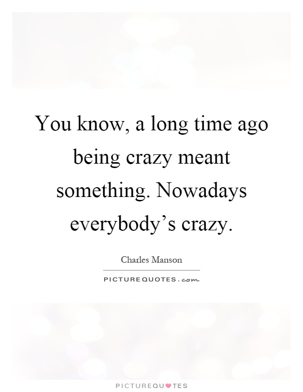 You know, a long time ago being crazy meant something. Nowadays everybody's crazy Picture Quote #1