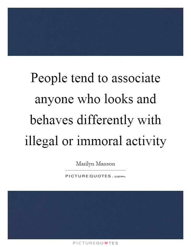 People tend to associate anyone who looks and behaves differently with illegal or immoral activity Picture Quote #1