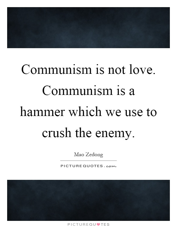 Communism is not love. Communism is a hammer which we use to crush the enemy Picture Quote #1