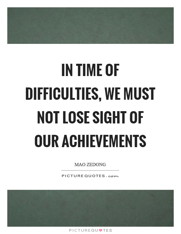 In time of difficulties, we must not lose sight of our achievements Picture Quote #1