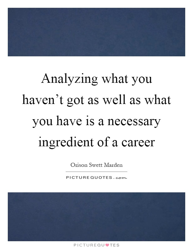 Analyzing what you haven't got as well as what you have is a necessary ingredient of a career Picture Quote #1