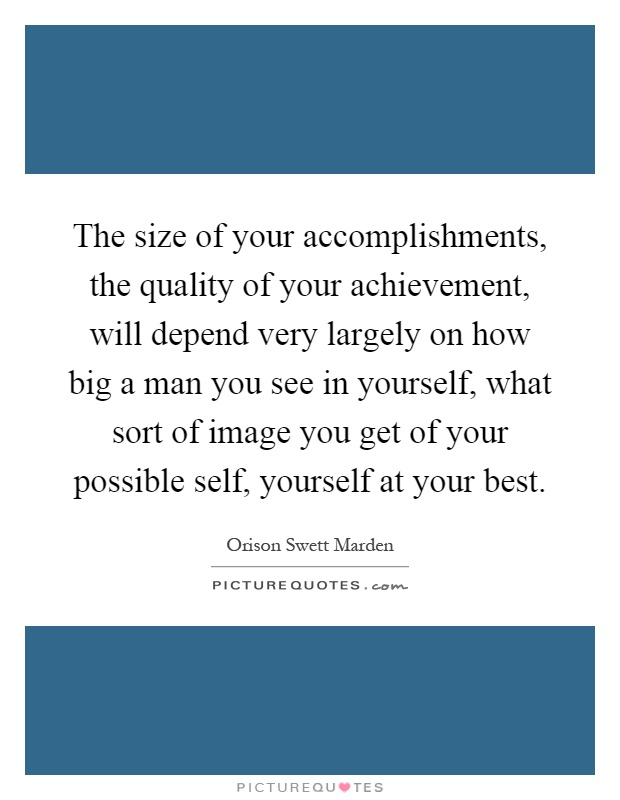 The size of your accomplishments, the quality of your achievement, will depend very largely on how big a man you see in yourself, what sort of image you get of your possible self, yourself at your best Picture Quote #1