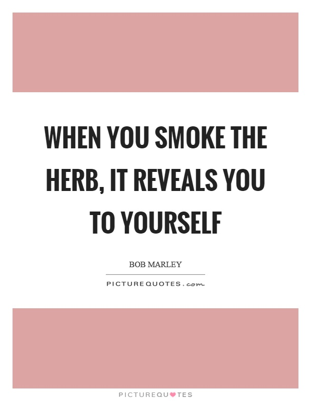 When you smoke the herb, it reveals you to yourself Picture Quote #1